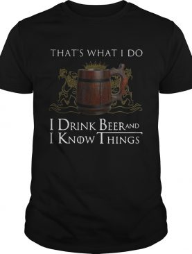 That's what I do I drink beer and I know things shirts