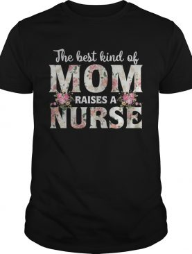 The best kind of mom raises a nurse flower shirts