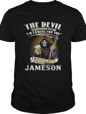 The devil whispered to me I'm coming for you I whispered back bring Beer shirts
