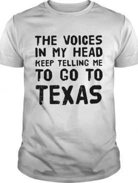 The voices in my head telling me to go to Texas shirts
