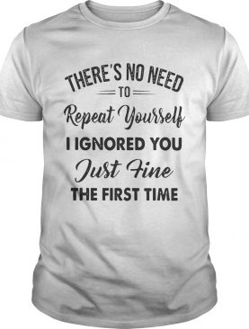 There's no need to repeat yourself I ignored you just fine the first time shirts