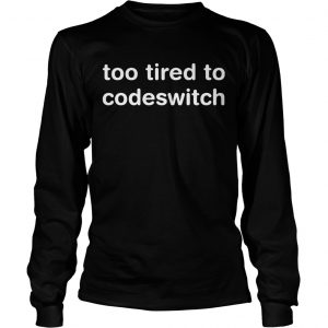 Too tired to codeswitch longsleeve tee
