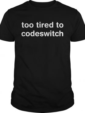 Too tired to codeswitch shirts