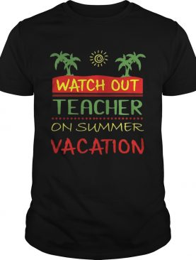 Watch Out Teacher On Summer Vacation T-shirts