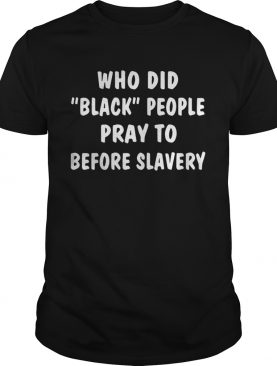 Who did black people pray to before slavery shirts