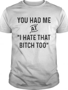 You had me that I hate that bitch too shirts