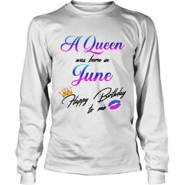 1559012385A Queen was born in June happy birthday to me longsleeve tee