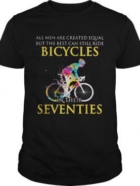 All men are created equal but only the best can still ride bicycles shirts