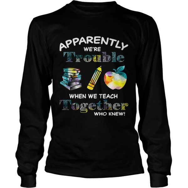 Apparently were trouble when we teach together who knew longsleeve tee