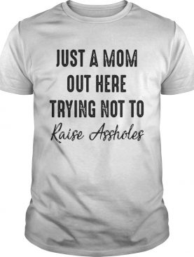 Best Just a mom out here trying not to raise assholes shirts