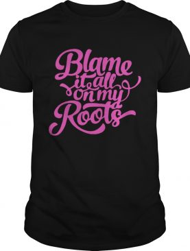 Blame it all on my roots shirts