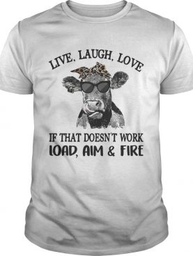 Cow live laugh love if that doesn't work load aim and fire shirts