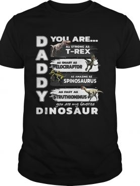 Daddy you are my favorite dinosaur your are as strong as T-rex as smart as velociraptor as amazing as spinosaurus as fast as struthiomimus shirts