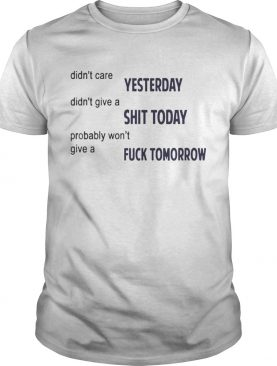 Didn't Care Yesterday Don't Give A Shit Today Fuck Tomorrow Shirts