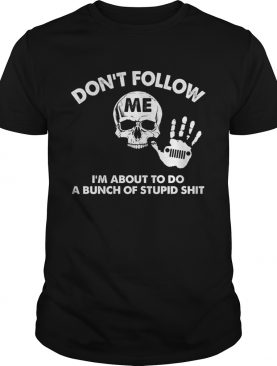 Don't follow me I'm about to do a bunch of stupid shit shirts