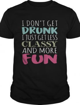 Don't get drunk I just get less classy and more fun shirts
