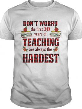 Don't worry the first 30 years of teaching are always the Hardest shirts