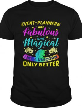 Event Planners Are Fabulous And Magical Like A Unicorn Only Better shirts