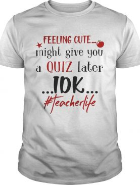 Feeling cute might give you a quiz later IDK #teacherlife shirts