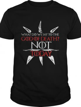 Game Of Thrones what do we say to the God of death NOT today shirts