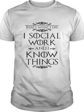 Game of Thrones That's what I do I social work and I know things shirts
