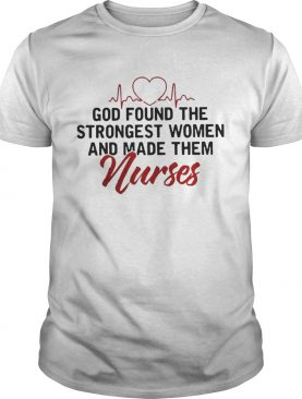 God Found The Strongest Women And Made Them Nurses shirts