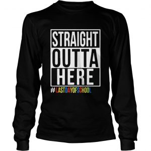 Happy Last Day Of School Straight Outta Here longsleeve tee