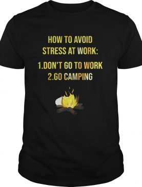How to avoid stress at work don't go to work go camping shirts