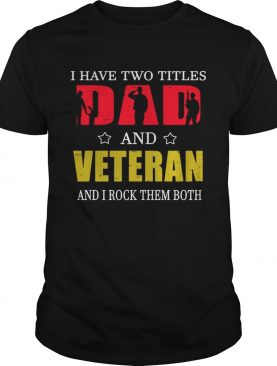 I Have Two Titles Dad And Veteran And I Rock Them Both T-Shirts