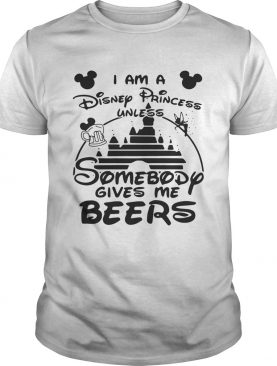 I am a Disney princess unless somebody gives me beers shirts