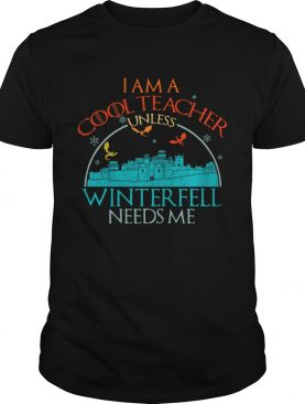I am a cool teacher unless winterfell needs me shirts