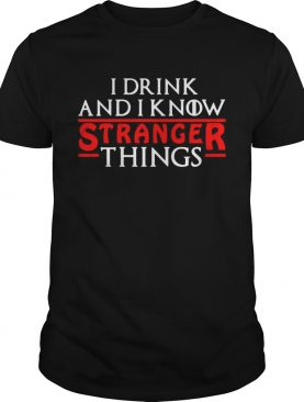 I drink and I know Stranger Things shirts