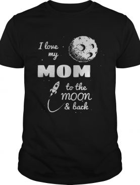 I love my mom to the moon and back shirts