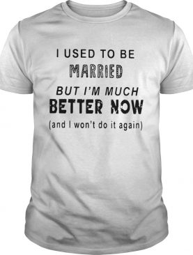 I used to be married but I'm much better now and I won't do it again shirts