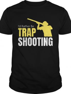 I'd Rather Be Trap Shooting shirts