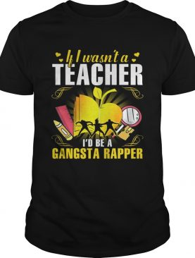 If I wasn't a teacher I'd be a gangsta rapper shirts