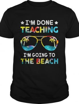I'm done teaching I'm going to the beach shirts