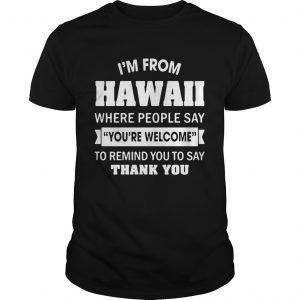 Im from Hawaii where people say youre welcome to remind you to say thank you unisex
