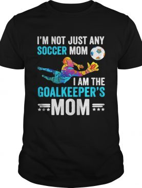 I'm not just any soccer mom I am the goalkeeper's mom shirts