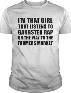 I'm that girl that listens to gangster rap on the way to the farmers market shirts