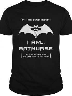 I'm the night shift I am Batnurse shirts