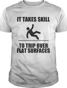 It takes skill to trip over flat surfaces shirts