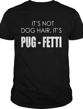 It's not dog hair, it's pug-fetti funny dog shirts