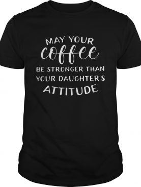 May your coffee be stronger than your daughter's attitude shirts