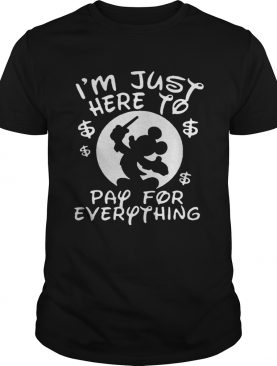 Mickey Mouse Disney I'm just here to pay for everything shirts