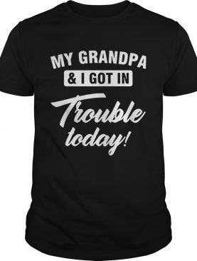 My Grandpa and I got in trouble today shirts