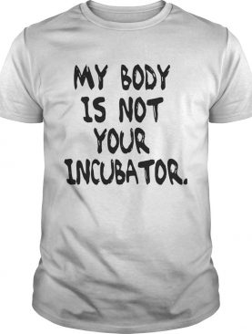 My body is not your incubator shirts