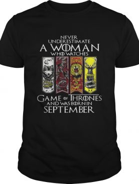Never underestimate a woman who watches Game Of Thrones and was born in September shirts