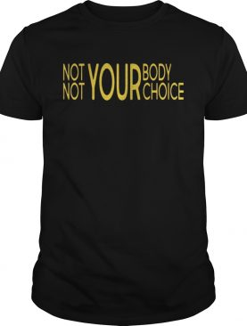 Not Your Body Not Your Choice Shirts