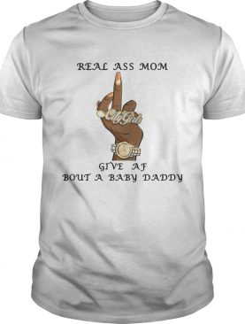 Real Ass Mom Give Af Bout A Baby Daddy Shirts